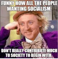 Funny, Memes, and All The: FUNNY HOW ALL THE PEOPLE  WANTINGSOCIALISM  DONT REALLYCONTRIBUTE MUCH  TO SOCIETY TO BEGINWITH