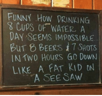 Drinking, Funny, and Memes: FUNNY How DRINKING  g Cups OfF WATER A  DAY SEEMS IMPOSSIBLE  BUT 8 BEERS SHOTS  IN TWO HOURS G0 DowN  LIKE A FAT KID ON  A SEE SAw