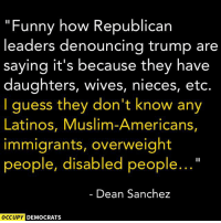 "Latinos, Memes, and Muslim: ""Funny how Republican  leaders denouncing trump are  saying it's because they have  daughters, wives, nieces, etc.  I guess they don't know any  Latinos, Muslim-Americans,  immigrants, overweight  people, disabled people...  Dean Sanchez  OCCUPY DEMOCRATS"