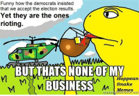 Sneks: Funny how the democrats insisted  that we accept the election results.  Yet they are the ones  rioting.  BUT THATS NONE OF MY  Hoppe an  BUSINESS  Snake  Memes