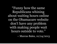 """Republican Funny: """"Funny how the same  Republicans whining  about waiting hours online  on the Obamacare website  don't have any problem  with making people wait  hours outside to vote.""""  Marcus Bales, 10/24/2013"""
