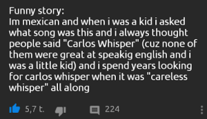 "Funny, English, and Mexican: Funny story:  Im mexican and when i was a kid i asked  what song was this and i always thought  people said ""Carlos Whisper"" (cuz none of  them were great at speakig english and i  was a little kid) and i spend years looking  for carlos whisper when it was ""careless  whisper"" all along  E 224  5,7 t. me irl"