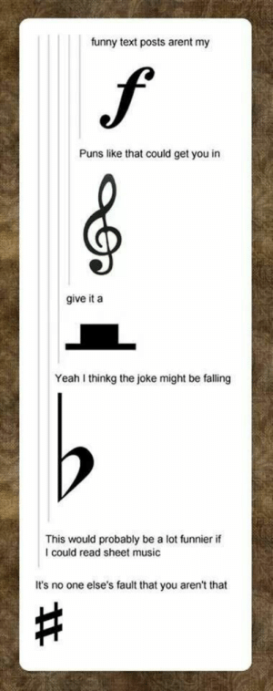 Funny, Music, and Puns: funny text posts arent my  f  Puns like that could get you in  give it a  Yeah I thinkg the joke might be falling  This would probably be a lot funnier if  could read sheet music  It's no one else's fault that you aren't that