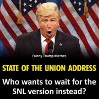Trump Memes: Funny Trump Memes  STATE OF THE UNION ADDRESS  Who wants to wait for the  SNL version instead?