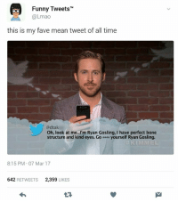 """Funny, Lmao, and Ryan Gosling: Funny Tweets""""  @Lmao  this is my fave mean tweet of all time  @dtak  Oh, look at me...'m Ryan Gosling, I have perfect bone  structure and kind eyes. Go yourself Ryan Gosling.  8:15 PM 07 Mar 17  642 RETWEETS  2,359 LIKES"""