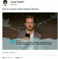 Bones, Funny, and Lmao: Funny Tweets  @Lmao  this is my fave mean tweet of all time  @dtak  Oh, look at me..I'm Ryan Gosling, I have perfect bone  structure and kind eyes. Goe yourself Ryan Gosling  8:15 PM 07 Mar 17 ~Eggplant —————————————–——— ❤️Follow for more!❤️ Main account: @musical.memes Second account: @musical.memes2.0 ——————————–—————— Admins: 🐱Jess: @they.all.die 💀Death: @kinggeorge3.1 🍆Eggplant: @edwinwilke.photography 👤Supreme Leader: @xenerxes ——————————–——