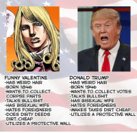 funny valentines: FUNNY VALENTINE  DONALD TRUMP  HAS WEIRD HAIR  HAS WEIRD HAIR  BORN 1846  BORN 1946  -WANTS TO COLLECT  -WANTS TO COLLECT VOTES  CORPSE PARTS  TALKS BULLSHIT  -TALKS BULLSHIT  HAS BISEXUAL WIFE  HAS BISEXUAL WIFE  HATES FOREIGNERS  HATES FOREIGNERS  MAKES TAXES DIRT CHEAP  DOES DIRry DEEDS  UTILIZES A PROTECTIVE WALL  DIRT CHEAP  UTILIZES A PROTECTIVE WALL