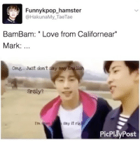 """Love, Memes, and Omg: Funnykpop hamster  HakunaMy Tae Tae  Bam Bam: Love from Californear""""  Mark  omg Just don't say any English  Srsly?  say it rig  Im f  PicPlay Post Californear is my favorite state !"""