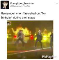 """It's my birthday today, I can't believe I'm 20 and I'm running a fan account 😅 . . . 》Tag your friends 》》 Follow @funnykpop_hamster 》》》DM any funny videos ⚠ credit to owner© kpop korean fangirl fandom exo bangtanboys bigbang snsd 2ne1 ikon gfriend exid superjunior got7 astro blackpink kard nct twice redvelvet seventeen vixx blockb shinee monstax: Funnykpop_hamster  @HakunaMy_TaeTae  Remember when Tae yelled out """"My  Birthday"""" during their stage  PicPlayP  ost It's my birthday today, I can't believe I'm 20 and I'm running a fan account 😅 . . . 》Tag your friends 》》 Follow @funnykpop_hamster 》》》DM any funny videos ⚠ credit to owner© kpop korean fangirl fandom exo bangtanboys bigbang snsd 2ne1 ikon gfriend exid superjunior got7 astro blackpink kard nct twice redvelvet seventeen vixx blockb shinee monstax"""