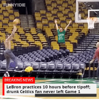 LeBron works hard, but no one works harder than drunk Celtics fans.: FUNNYODIE  RON  BITCH  BREAKING NEWS  LeBron practices 10 hours before tipoff;  drunk Celtics fan never left Game 1 LeBron works hard, but no one works harder than drunk Celtics fans.