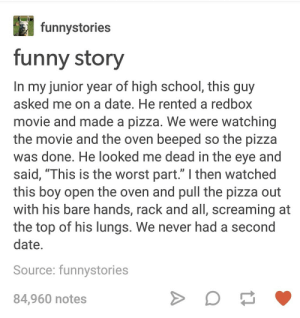 """Funny, Pizza, and Redbox: funnystories  funny story  In my junior year of high school, this guy  asked me on a date. He rented a redbox  movie and made a pizza. We were watching  the movie and the oven beeped so the pizza  was done, He looked me dead in the eve and  said, """"This is the worst part."""" I then watched  this boy open the oven and pull the pizza out  with his bare hands, rack and all, screaming at  the top of his lungs. We never had a second  date.  Source; funnystories  84,960 notes pizzaaaAAAAAAAA"""
