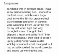 """Parents, School, and Shit: funnystories:  so when I was in seventh grade, I was  in my school spelling bee. I made it to  the final round, which was a huge  deal. my entire 4th-8th grade school  plus teachers and a ton of parents  were watching. I went up for the mic  for my last word. I got half way  through it when I thought I had  skipped a letter and yelled """"shit"""" into  the microphone. I then tried to cover it  up by yelling """"crap"""" even louder,  which just made it worst. best part is, I  had actually spelled the word correctly  and ended up winning the bee. 7th grade spelling bee https://t.co/p7tJMXMfTJ"""