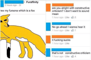 Fucking, Mean, and Criticism: Furaffinity  2 hours ago .  are you alright with constructive  criticism? I don't want to sound  mean  1 hour ago . Like-山2  ew my fursona which is a fox  No go ahead I wanna hear it  1 hour ago Like 1  it fucking sucks  1 hour ago Like  that's not constructive criticism  1 hour ago . Like- 4
