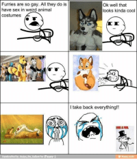 this is great xD~Spritz: Furries are so gay. All they do is  Ok well that  have sex in weird animal  looks kinda cool  costumes  I take back everything!!  LIKE A FUR.  Handcrafted by Jiraiya the Gallant for iFunny this is great xD~Spritz