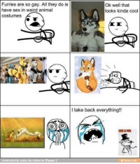 furry: Furries are so gay. All they do is  Ok well that  have sex in weird animal  looks kinda cool  costumes  I take back everything!!  LIKE ARB.  Handcrafted by Jiraiya the Gallant for iFunny