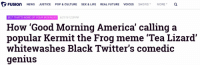 "Failing to accurately name annoying memes on Twitter is white supremacy: FUSION NEWS JUSTICE  POP & CULTURE  SEX & LIFE  REAL FUTURE  VOICES  SHOWS  MOR  a  BUT THATS NONE OF YOUR BUSINESS  6/21/16 1239 PMM  How ""Good Morning America' calling a  popular Kermit the Frog meme Tea Lizard'  whitewashes Black Twitter's comedic  genius Failing to accurately name annoying memes on Twitter is white supremacy"
