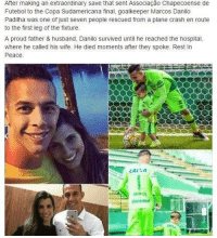 Soccer, Hospital, and Leggings: Futebol to the Copa Sudamericana final, goalkeeper Marcos Danilo  Padilha was one of just seven people rescued from a plane crash en route  to the first leg of the fixture.  A proud father & husband, Danilo survived until he reached the hospital,  where he called his wife. He died moments after they spoke. Rest In  Peace  CAI A  animsed Heartbreaking.