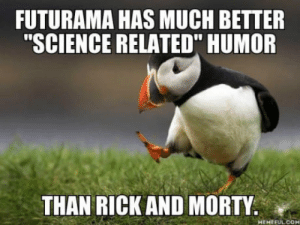 """laughoutloud-club:  And not so much of a toxic fan base.: FUTURAMA HAS MUCH BETTER  """"SCIENCE RELATED"""" HUMOR  THAN RICK AND MORTY.  MEMEFUL COM laughoutloud-club:  And not so much of a toxic fan base."""