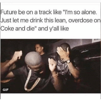 """Lean, Dank Memes, and Coke: Future be on a track like """"I'm so alone.  Just let me drink this lean, overdose on  Coke and die"""" and y'all like  GIF Hell yea"""