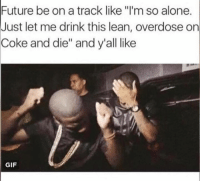 """Coke, Dying, and Let Me: Future be on a track like """"I'm so alone.  Just let me drink this lean, overdose on  Coke and die"""" and y'all like  GIF Littt 😂😂😂"""