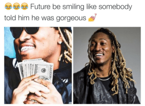 Future look like a girlfriend who just got money to go shopping: Future be smiling like somebody  told him he was gorgeous Future look like a girlfriend who just got money to go shopping