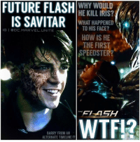 Future, Head, and Love: FUTURE FLASH  WHY WOULD  IS SAVITAR  WHAT HAPPENED  TO HIS FACE?  GI BOC. MARVEL. UNITE  HOW IS HE  THE FIRST  SPEEDSTER?  THE  WTF12  BARRY FROM AN  ALTERNATE TIMELINE Yep…They actually went there. 😱 SAVITAR IS… FutureFlash !? A TIME REMNANT OF BarryAllen !? 🤔 I HAVE SO MANY QUESTIONS AND THEORIES FLYING AROUND IN MY HEAD ! Stay Tuned…more posts to come. But THANK YOU…Everyone for coming to my LiveStream for TheFlash, the reason it ended was because my Phone Died ! I WAS PISSED. But then I got it back up and running…and we ended up having more people Watching for the Ending of the Episode…OVER 300 PEOPLE JOINED IN LESS THAN A MINUTE ! I LOVE MY FOLLOWERS !!! 😍👏🏽 TheFlashSeason3 ⚡️ SavitarReveal FutureBarry Flash ⚡️ - ( Not a Spoiler Free Account ) 🤗 DCTV