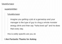 "https://t.co/SMxbBUwOrT: future furnace  superiorkitten:  futurefurnace:  imagine you getting a job at a gamestop and your  manager is the type of guy to chug a whole monster  energy drink and then say ""haha level up!"" and he does  that every day.  this is oddly specific are you ok  I Am Fantastic Thanks for Asking https://t.co/SMxbBUwOrT"