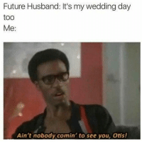 Future, Memes, and Otis: Future Husband: It's my wedding day  too  Me  Ain't nobody comin' to see you, Otis! 👀😂😂😂 futurehusband