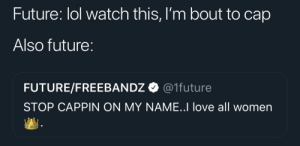 Blackpeopletwitter, Funny, and Future: Future: lol watch this, I'm bout to cap  Also future:  FUTURE/FREEBAN DZ Ф @Ifuture  STOP CAPPIN ON MY NAME..I love all women Done capping 😭