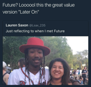 """😂😂😂😂: Future? Loooool this the great value  version """"Later On""""  Lauren Saxon @Lsax_235  Just reflecting to when I met Future  刁 😂😂😂😂"""