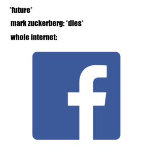 Future, Internet, and Mark Zuckerberg: future  mark zuckerberg: dies  Whole internet: Meirl