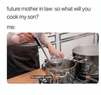 So Good. So Good. @memes: future mother in law: so what will you  cook my son?  me:  I'm making water. So Good. So Good. @memes