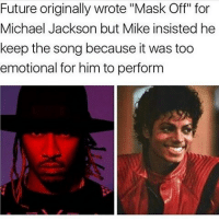 "9/11, Future, and Herpes: Future originally wrote ""Mask Off"" for  Michael Jackson but Mike insisted he  keep the song because it was too  emotional for him to perform From now on ima try to make all my captions short stories. For example: ""Achoo!"" ""Bless you."" ""Achoo!"" ""Bless you."" ""AAAAA..."" ""..."" ""AAA..."" ""You gon sneeze or not?"" ""I only sneeze when someone's being honest with me."" ""Fr?"" ""Deadass."" ""So you're like a walking lie detector?"" ""I guess so."" ""Damn that's sick. Holup, I respect women."" ""Achoo!"" ""Rad! Ummm, I have herpes."" ""I didnt sneeze. Glad you dont have herpes."" ""Haha. Hillary Clinton would be a better president."" ""..."" ""Fidget spinners aren't gay."" ""..."" ""9-11 was not an inside job."" ""..."" ""I wanna aggressively penetrate your asshole."" ""Achoo!"""