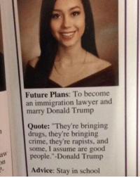 "Perfect women don't exi-: Future Plans: To become  an immigration lawyer and  marry Donald Trump  Quote: ""They're bringing  drugs, they're bringing  crime, they're rapists, and  some, I assume are good  people.""-Donald Trump  on  Advice: Stay in school Perfect women don't exi-"
