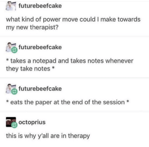 Power, Paper, and Why: futurebeefcake  what kind of power move could I make towards  my new therapist?  Θ futurebeefcake  * takes a notepad and takes notes whenever  they take notes*  futurebeefcake  *eats the paper at the end of the session*  octoprius  this is why y'all are in therapy See the therapist