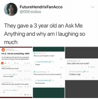 Dad, Juice, and Memes: FutureHendrixFanAcco  @00Exodus  They gave a 3 year old an Ask Me  Anything and why am l laughing so  much  r/casualiama  I'm 3. I know everything. AMA  What are your thoughts on naps?  I'm his dad and will ask him any questions  you send so long as they are appropriate.  MyUn Alter edMind  Grapes  DoNotingst 3h  How does the sun work?  4h  230  252  Share  ← Reply  Rossignolt 3h  What's behind your cyes?  Reply  MyUnAlteredMind  It take a nap  3h  What would you do if you could do anything?  Its just a spider  Get some juice  Where do you see yourself in five years?  Reply 會54 You always see @kalesalad posts. It's time u finally follow. It's the best account on insta.