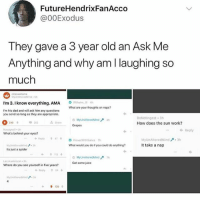 Dad, Juice, and Love: FutureHendrixFanAcco  @00Exodus  They gave a 3 year old an Ask Me  Anything and why am I laughing so  much  Sh  I'm 3. I know everything. AMA  What are your thoughts on naps?  I'm his dad and will ask him any questions  you send so long as they are oppropriate.  0 230  DoNotingest 3h  How does the sun work?  252  Share  Grapes  ← Reply  What's behind your eyes?  ←Reply  MyUnAlteredMind3h  It take a nap  What would you do if you could do anything?  Its just a spider  Get some juice  Where do you see yourself in five years?  Reply  54 ↓ I love weight loss transformations if you have one send me it they make me happy KEKDDN