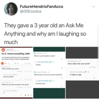 Blackpeopletwitter, Dad, and Funny: FutureHendrixFanAcco  @00Exodus  They gave a 3 year old an Ask Me  Anythina and why am I laughing so  much  /casualiama  MyUnAlteredMind-5h  Wilhelm.111 4h  What are your thoughts on naps?  I'm 3.I know everything. AMA  I'm his dad and will ask him any questions  you send so long as they are appropriate.  MyUnAlteredMind 4h  Grapes  DoNotingest 3h  How does the sun work?  230  252  Share  Reply  Rossignol1.3h  What's behind your eyes?  Reply47  MyUnAlteredMind  It take a nap  3h  KissesWithSaliva 7h  What would you do if you could do anything?  MyUnAlteredMind  Its just a spider  3h  t113  MyUnAliteredMind  Get some juice  7h  LacsiraxAriscal 3h  Where do you see yourself in five years?  Reply54  MyUnAlteredMind 3  4  t 138 <p>Well…that's funny. (via /r/BlackPeopleTwitter)</p>