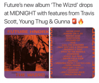 future is dropping his album tonight at midnight are you guys excited ⁉️A few expected features: travisscott youngthug and more ➡️DM Your Friends ➡️Follow @bars: Future's new album 'The Wizrd' drops  at MIDNIGHT with features from Travis  Scott, Young Thug & Gunna O  FUTURE HNDRX  NEVER STOP  2 JUMPIN ON A JET  ROCKET SHIP  TEMPTATION  CRUSHED UP  CALL THE CORONER  ALK SHIT LIKEA PREACHIR  o STICK TO THE MODELS  OVERDOSE  SERVIN KILLA KAM  縣APTIİZE  GOIN DUMMI  FACESROt  AIN'TCOMING BACK  RICKS ON M  THE WIZRD future is dropping his album tonight at midnight are you guys excited ⁉️A few expected features: travisscott youngthug and more ➡️DM Your Friends ➡️Follow @bars