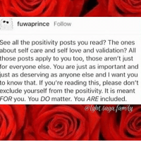 Family, Lgbt, and Love: fuwaprince Follow  See all the positivity posts you read? The ones  about self care and self love and validation? All  those posts apply to you too, those aren't just  for everyone else. You are just as important and  just as deserving as anyone else and I want you  to know that. If you're reading this, please don't  exclude yourself from the positivity. It is meant  FOR you. You DO matter. You ARE included.  @lgbt saga family ❤️🐌