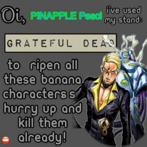 Banana, Grateful Dead, and Them: fve used  Oi PINAPPLE Pesclmy stands  GRATEFUL DEAD  to ripen all  these banana  characters s  hurry up and  kill them  already! Hurry up you freakin, Mammoni!