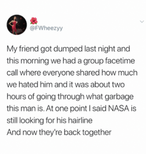 Facetime, Hairline, and Nasa: @FWheezyy  My friend got dumped last night and  this morning we had a group facetime  call where everyone shared how much  we hated him and it was about two  hours of going through what garbage  this man is. At one point I said NASA is  still looking for his hairline  And now they're back together Credit and consent: @FWheezyy on twitter