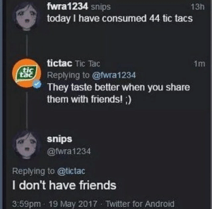 Android, Dank, and Friends: fwra1234 snips  today I have consumed 44 tic tacs  13h  tictac Tic Tac  1m  ые) Replying to @twra1234  tic  They taste better when you share  them with friends! )  snips  @fwra 1234  Replying to @tictac  I don't have friends  3:59pm 19 May 2017 Twitter for Android Meirl by the_hentai_kid MORE MEMES
