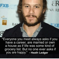 "Life, Happy, and Heath Ledger: FXB  NA RE  EIFE  ""Everyone you meet always asks if you  have a career, are married or own  a house as if life was some kind of  grocery list. But no one ever asks if  you are happy."" - Heath Ledger"