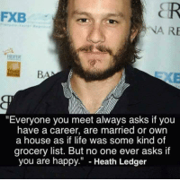 "Life, Happy, and Heath Ledger: FXB  NA RE  ""Everyone you meet always asks if you  have a career, are married or own  a house as if life was some kind of  grocery list. But no one ever asks if  you are happy."" - Heath Ledger <p>Are you happy ?</p>"