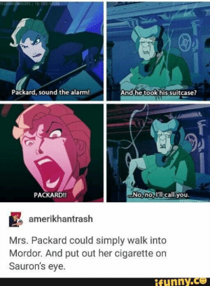 Disney, Memes, and Movies: FYDISNEYMISFITS TK-THE-TIGER  Packard, sound the alarm!  And he took his suitcase?  No,no lcall you.  PACKARD!!  EXDISNEYMIS  amerikhantrash  Mrs. Packard could simply walk into  Mordor. And put out her cigarette on  Sauron's eye.  ifynny.co  Amb Mrs, Packard could simply walk into Mordor. And put out her cigarene on Sauron's eye. – popular memes on the site iFunny.co #disneyanimated #movies #disney #atlantis #mrs #packard #could #simply #walk #mordor #and #put #cigarene #saurons #eye #pic