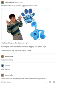 Blue's Clues, Dogs, and Fucking: fyeah-hetalia Deactivated  You know what show had the biggest plot twist ever?  had absolutely no clue Blue was a girl  meaning my entire childhood was spent shipping two female dogs  I had a lesbian dog otp at the age of 5 omfg  shame globe  Magenta is a boy  tavidan  what the fuck  jennyatsdcc  blue's clues took assigned gender colors and told society to suck it  276,602 notes