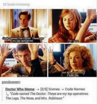 "Doctor Who Meme: fyeah river song  LEPIIO  EE  Codenamed The Doctor These are  A my top operatives  The L  ELEPHONE  and Mrs Robinson  The Nose  hate you.  pondoween:  Doctor Who Meme: 13/5] Scenes Code Names  L, ""Code named The Doctor. These are mytopoperatives.  The Legs, The Nose, and Mrs. Robinson."""