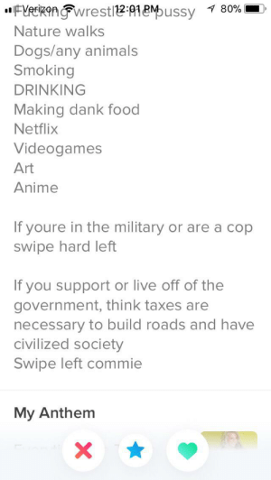 """Animals, Anime, and Dank: """"FYeikonwrestl21Mussy 80%  Nature walks  Dogs/any animals  Smoking  DRINKING  Making dank food  Netflix  Videogames  Art  Anime  If youre in the military or are a cop  swipe hard left  If you support or live off of the  government, think taxes are  necessary to build roads and have  civilized society  Swipe left commie  My Anthem  X Swipe left commie"""