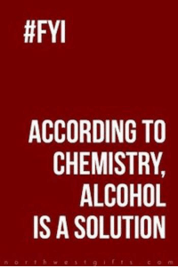 chemistry:  #FYI  ACCORDING TO  CHEMISTRY  ALCOHOL  IS A SOLUTION  r h w e s t g f s